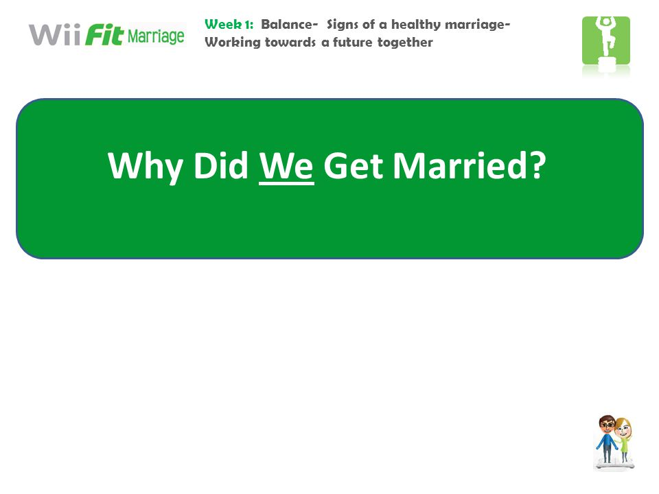 Week 1: Balance- Signs of a healthy marriage- Working towards a future together Why Did We Get Married?