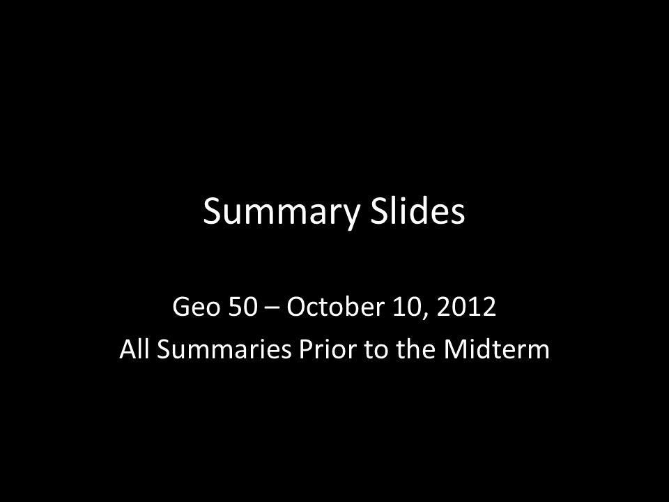 Summary Slides Geo 50 – October 10, 2012 All Summaries Prior to the Midterm
