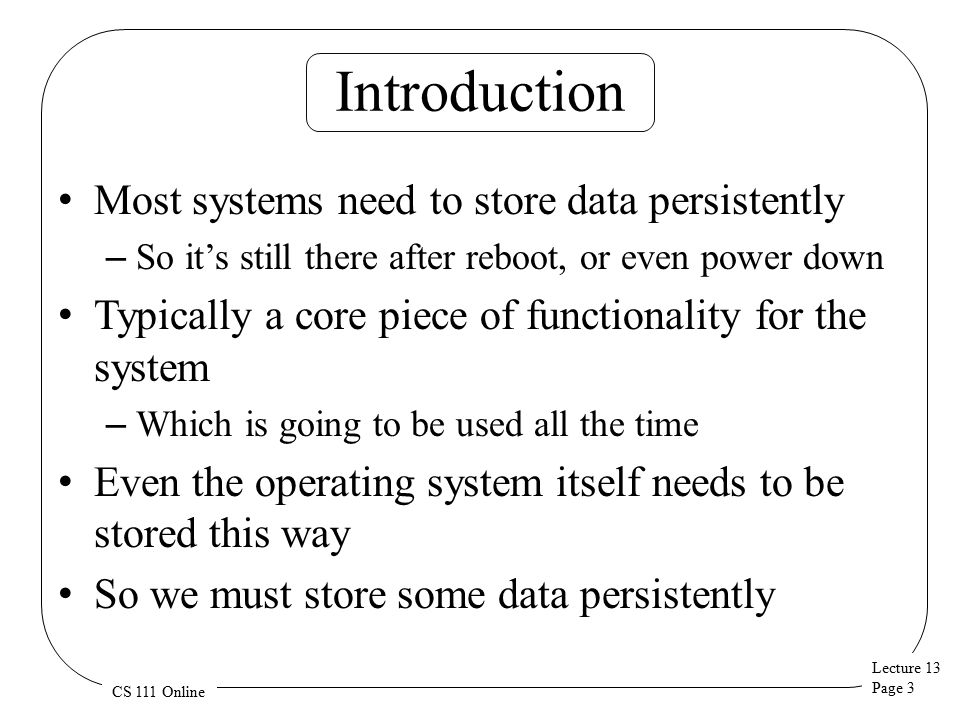 Lecture 13 Page 3 CS 111 Online Introduction Most systems need to store data persistently – So it's still there after reboot, or even power down Typically a core piece of functionality for the system – Which is going to be used all the time Even the operating system itself needs to be stored this way So we must store some data persistently