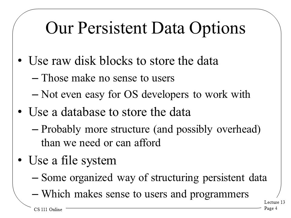 Lecture 13 Page 4 CS 111 Online Our Persistent Data Options Use raw disk blocks to store the data – Those make no sense to users – Not even easy for OS developers to work with Use a database to store the data – Probably more structure (and possibly overhead) than we need or can afford Use a file system – Some organized way of structuring persistent data – Which makes sense to users and programmers