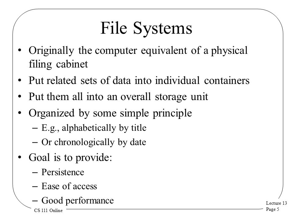 Lecture 13 Page 6 CS 111 Online The Basic File System Concept Organize data into natural coherent units – Like a paper, a spreadsheet, a message, a program Store each unit as its own self-contained entity – A file – Store each file in a way allowing efficient access Provide some simple, powerful organizing principle for the collection of files – Making it easy to find them – And easy to organize them