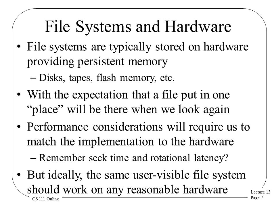 Lecture 13 Page 7 CS 111 Online File Systems and Hardware File systems are typically stored on hardware providing persistent memory – Disks, tapes, flash memory, etc.