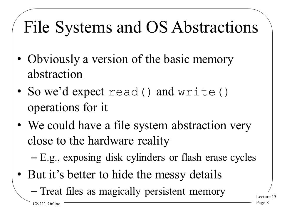 Lecture 13 Page 8 CS 111 Online File Systems and OS Abstractions Obviously a version of the basic memory abstraction So we'd expect read() and write() operations for it We could have a file system abstraction very close to the hardware reality – E.g., exposing disk cylinders or flash erase cycles But it's better to hide the messy details – Treat files as magically persistent memory