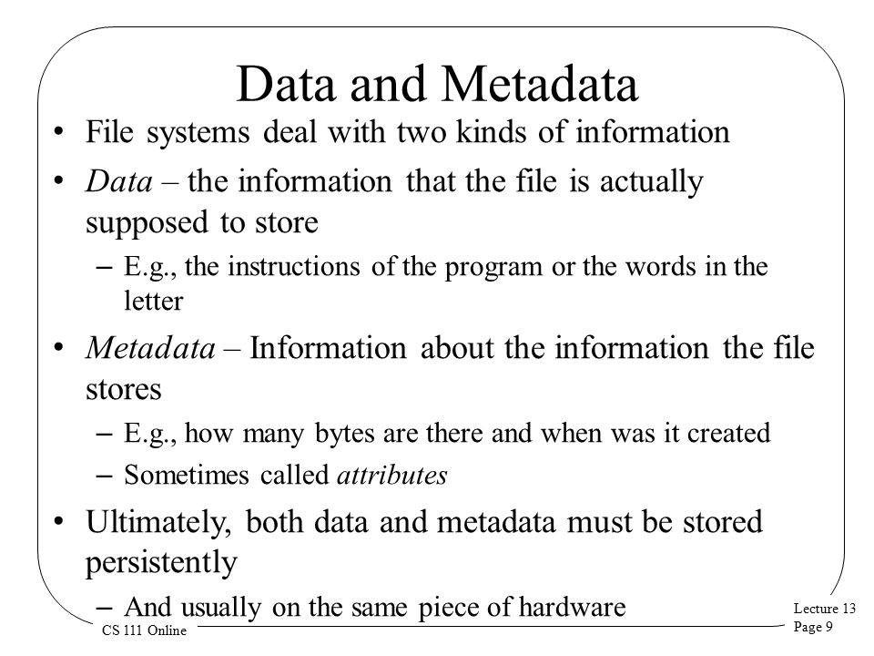 Lecture 13 Page 9 CS 111 Online Data and Metadata File systems deal with two kinds of information Data – the information that the file is actually supposed to store – E.g., the instructions of the program or the words in the letter Metadata – Information about the information the file stores – E.g., how many bytes are there and when was it created – Sometimes called attributes Ultimately, both data and metadata must be stored persistently – And usually on the same piece of hardware