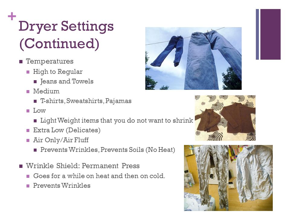 + Dryer Settings (Continued) Temperatures High to Regular Jeans and Towels Medium T-shirts, Sweatshirts, Pajamas Low Light Weight items that you do not want to shrink Extra Low (Delicates) Air Only/Air Fluff Prevents Wrinkles, Prevents Soils (No Heat) Wrinkle Shield: Permanent Press Goes for a while on heat and then on cold.