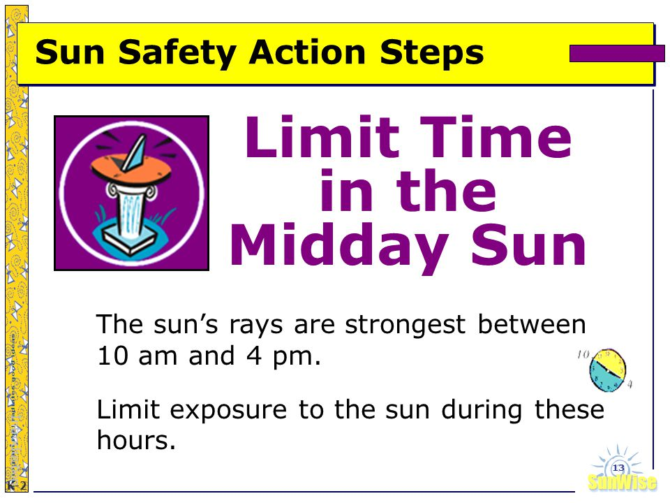 SunWiseSunWise JA K-2 13 Limit Time in the Midday Sun Introduction The sun's rays are strongest between 10 am and 4 pm.