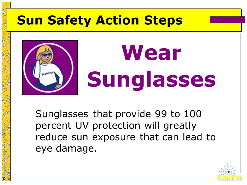 SunWiseSunWise JA K-2 18 Sun Safety Action Steps Wear Sunglasses Introduction Sunglasses that provide 99 to 100 percent UV protection will greatly reduce sun exposure that can lead to eye damage.