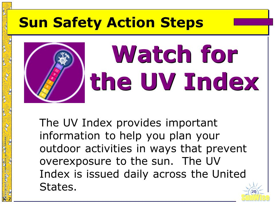 SunWiseSunWise JA K-2 20 Sun Safety Action Steps Watch for the UV Index Watch for the UV Index Introduction The UV Index provides important information to help you plan your outdoor activities in ways that prevent overexposure to the sun.