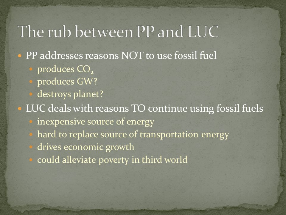 PP addresses reasons NOT to use fossil fuel produces CO 2 produces GW? destroys planet? LUC deals with reasons TO continue using fossil fuels inexpens