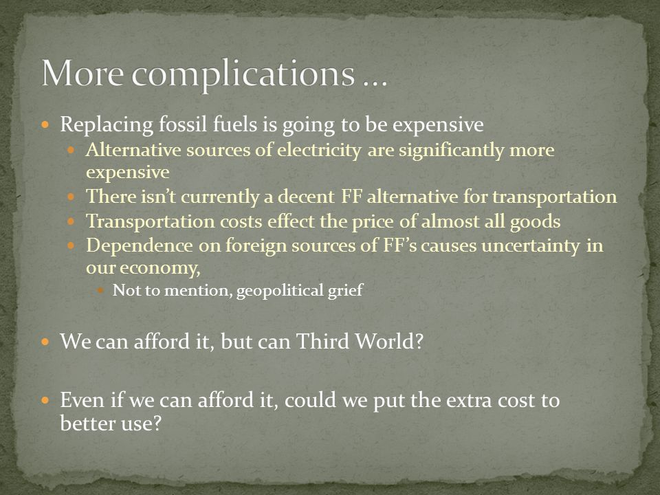 Replacing fossil fuels is going to be expensive Alternative sources of electricity are significantly more expensive There isn't currently a decent FF alternative for transportation Transportation costs effect the price of almost all goods Dependence on foreign sources of FF's causes uncertainty in our economy, Not to mention, geopolitical grief We can afford it, but can Third World.