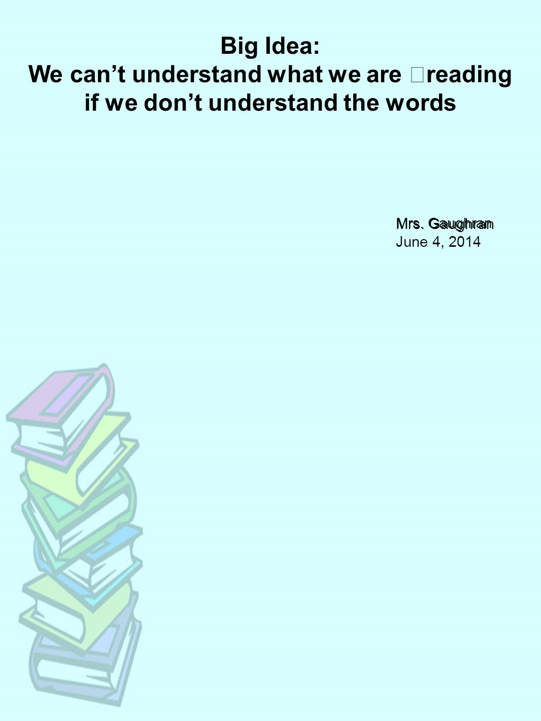 Big Idea: We can't understand what we are reading if we don't understand the words Mrs.