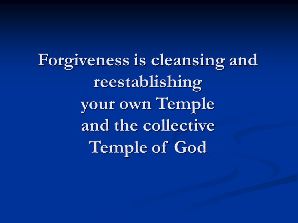 Forgiveness is cleansing and reestablishing your own Temple and the collective Temple of God