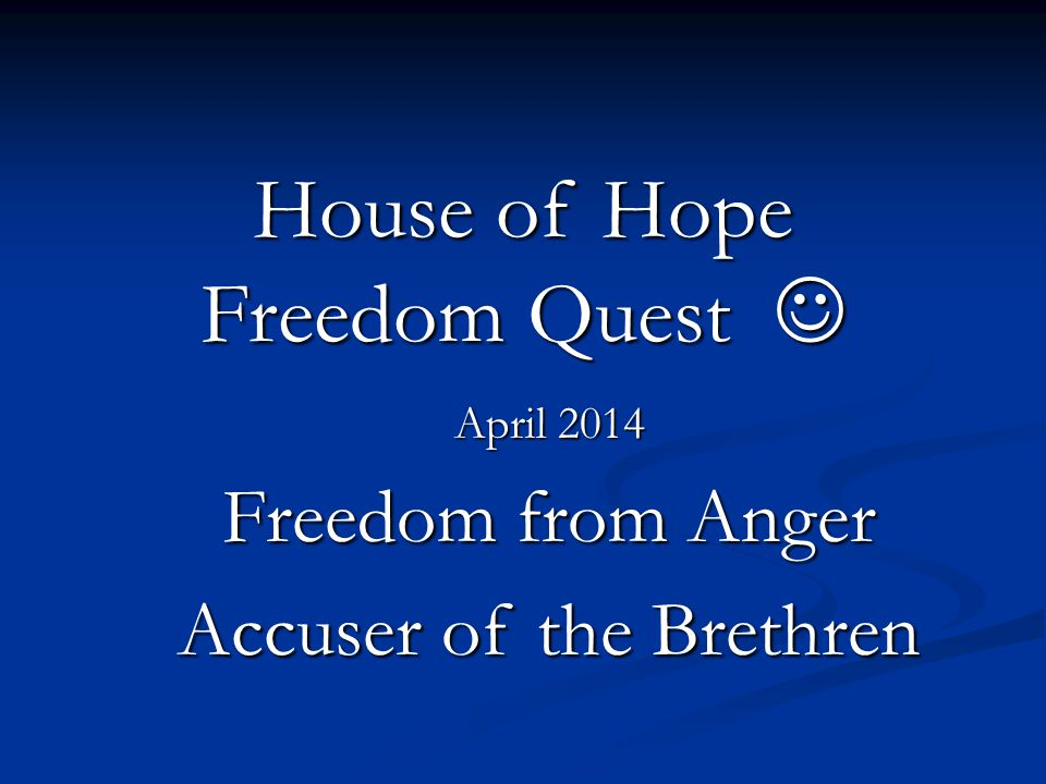 House of Hope Freedom Quest House of Hope Freedom Quest April 2014 Freedom from Anger Accuser of the Brethren