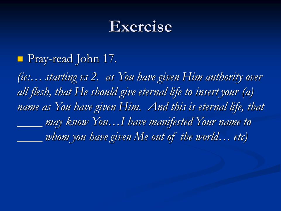Exercise Pray-read John 17. Pray-read John 17. (ie:… starting vs 2.