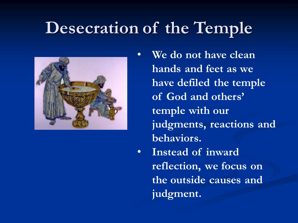We do not have clean hands and feet as we have defiled the temple of God and others' temple with our judgments, reactions and behaviors.