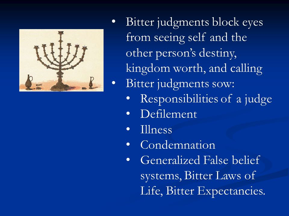 Bitter judgments block eyes from seeing self and the other person's destiny, kingdom worth, and calling Bitter judgments block eyes from seeing self and the other person's destiny, kingdom worth, and calling Bitter judgments sow: Bitter judgments sow: Responsibilities of a judge Responsibilities of a judge Defilement Defilement Illness Illness Condemnation Condemnation Generalized False belief systems, Bitter Laws of Life, Bitter Expectancies.