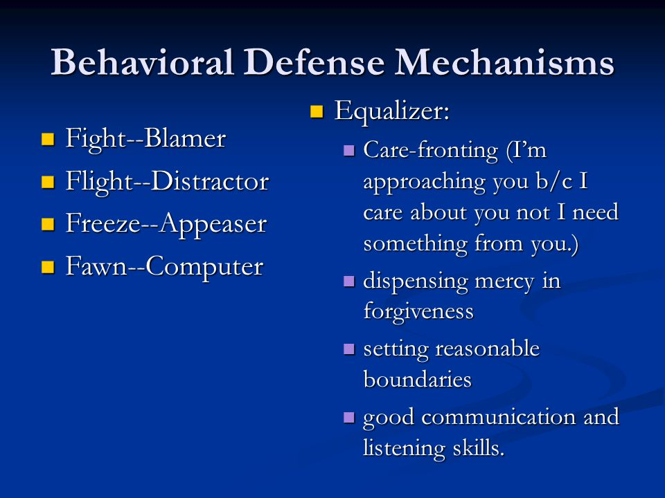 Behavioral Defense Mechanisms Fight--Blamer Fight--Blamer Flight--Distractor Flight--Distractor Freeze--Appeaser Freeze--Appeaser Fawn--Computer Fawn--Computer Equalizer: Care-fronting (I'm approaching you b/c I care about you not I need something from you.) dispensing mercy in forgiveness setting reasonable boundaries good communication and listening skills.