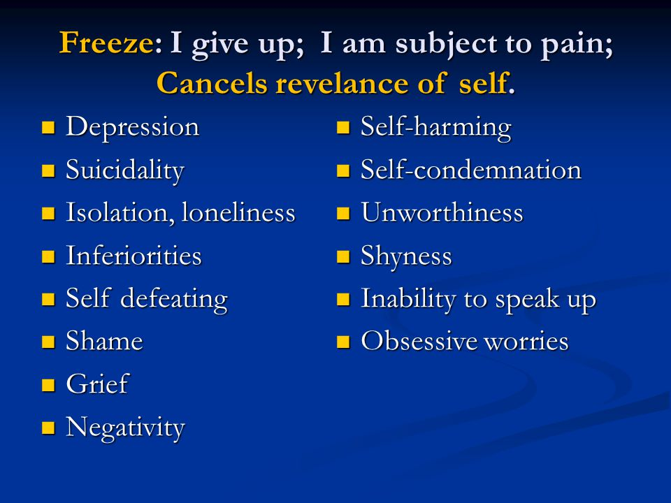 Freeze: I give up; I am subject to pain; Cancels revelance of self.