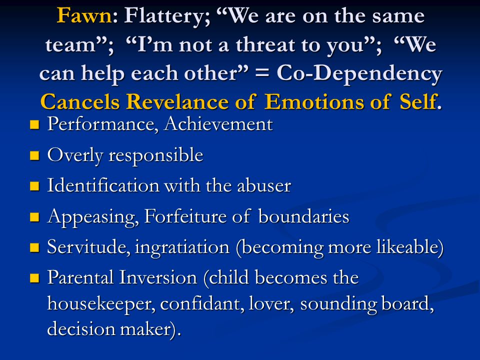 Fawn: Flattery; We are on the same team ; I'm not a threat to you ; We can help each other = Co-Dependency Cancels Revelance of Emotions of Self.