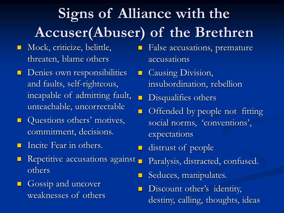 Signs of Alliance with the Accuser(Abuser) of the Brethren Mock, criticize, belittle, threaten, blame others Mock, criticize, belittle, threaten, blame others Denies own responsibilities and faults, self-righteous, incapable of admitting fault, unteachable, uncorrectable Denies own responsibilities and faults, self-righteous, incapable of admitting fault, unteachable, uncorrectable Questions others' motives, commitment, decisions.
