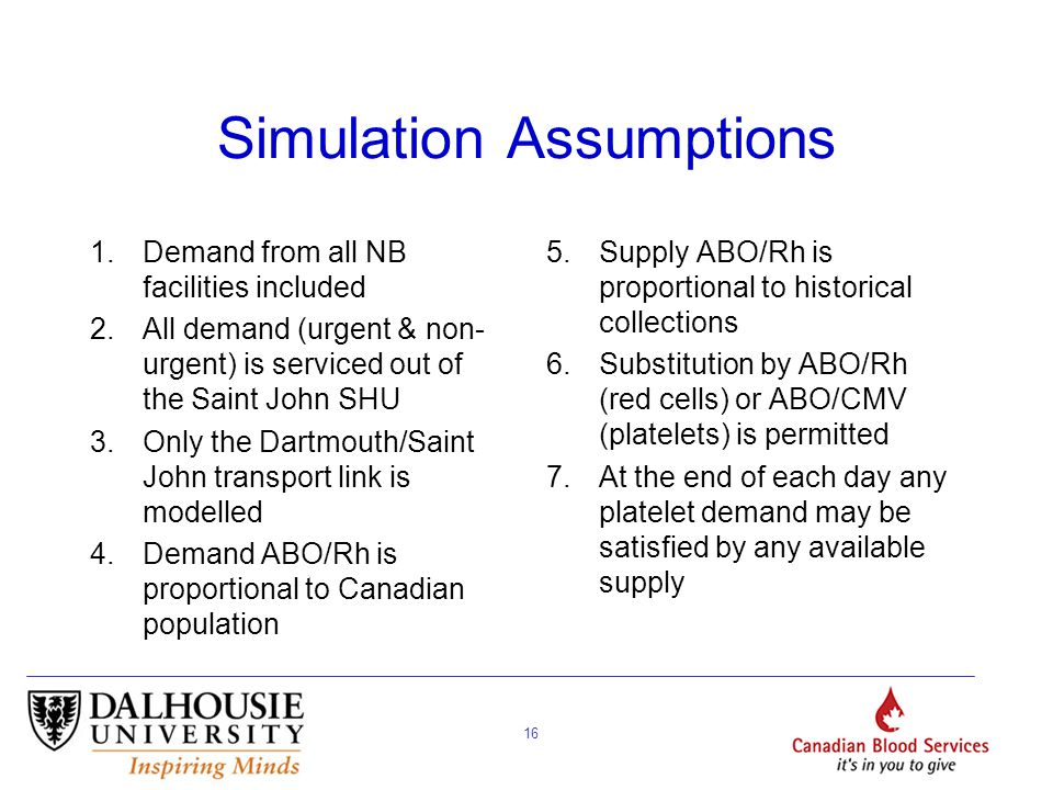 16 Simulation Assumptions 1.Demand from all NB facilities included 2.All demand (urgent & non- urgent) is serviced out of the Saint John SHU 3.Only the Dartmouth/Saint John transport link is modelled 4.Demand ABO/Rh is proportional to Canadian population 5.Supply ABO/Rh is proportional to historical collections 6.Substitution by ABO/Rh (red cells) or ABO/CMV (platelets) is permitted 7.At the end of each day any platelet demand may be satisfied by any available supply