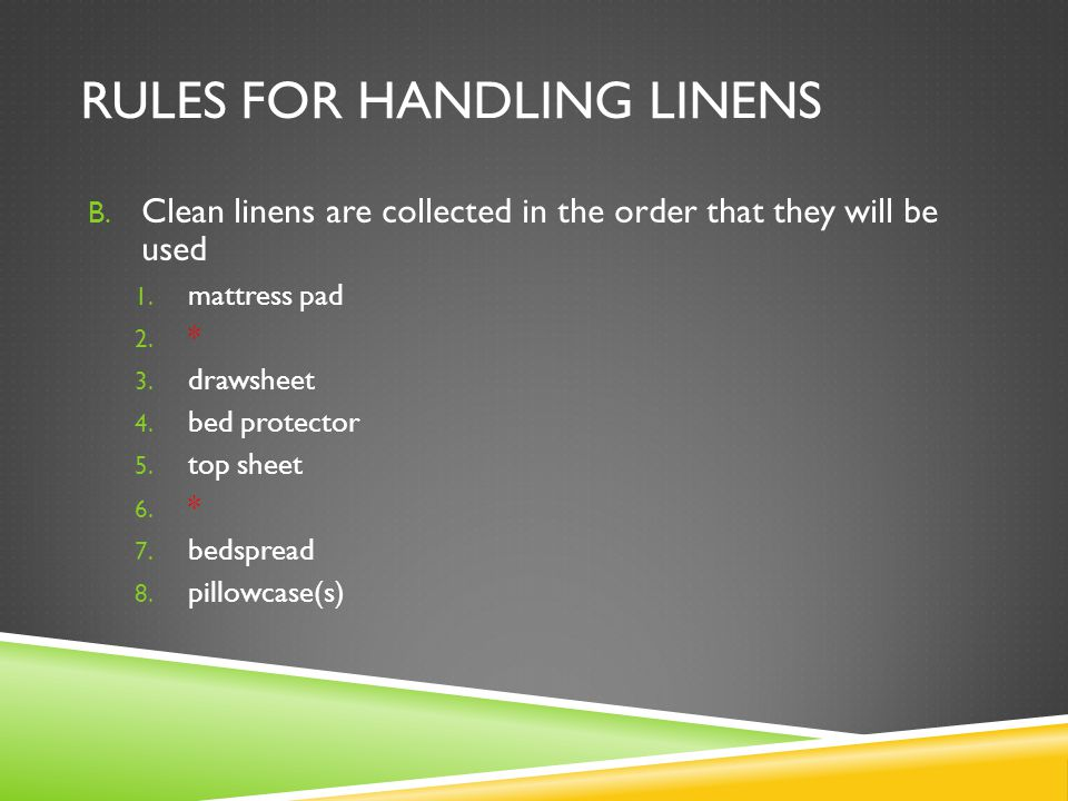 RULES FOR HANDLING LINENS B. Clean linens are collected in the order that they will be used 1. mattress pad 2. * 3. drawsheet 4. bed protector 5. top