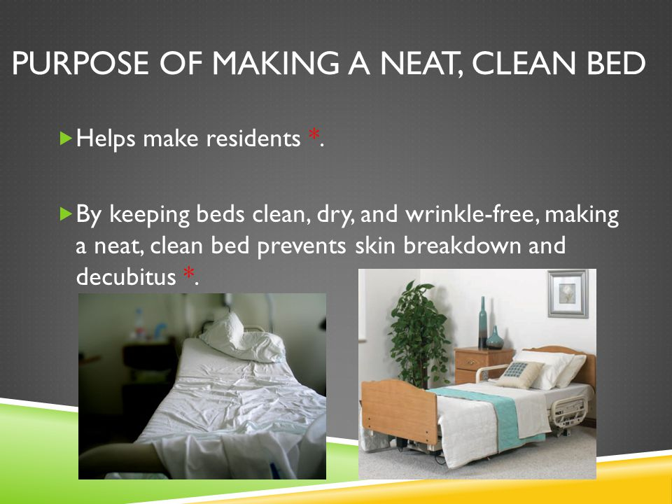 PURPOSE OF MAKING A NEAT, CLEAN BED  Helps make residents *.  By keeping beds clean, dry, and wrinkle-free, making a neat, clean bed prevents skin b