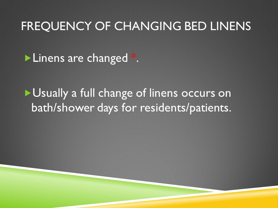 FREQUENCY OF CHANGING BED LINENS  Linens are changed *.  Usually a full change of linens occurs on bath/shower days for residents/patients.