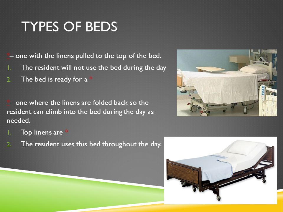 TYPES OF BEDS *– one with the linens pulled to the top of the bed. 1. The resident will not use the bed during the day 2. The bed is ready for a * *–