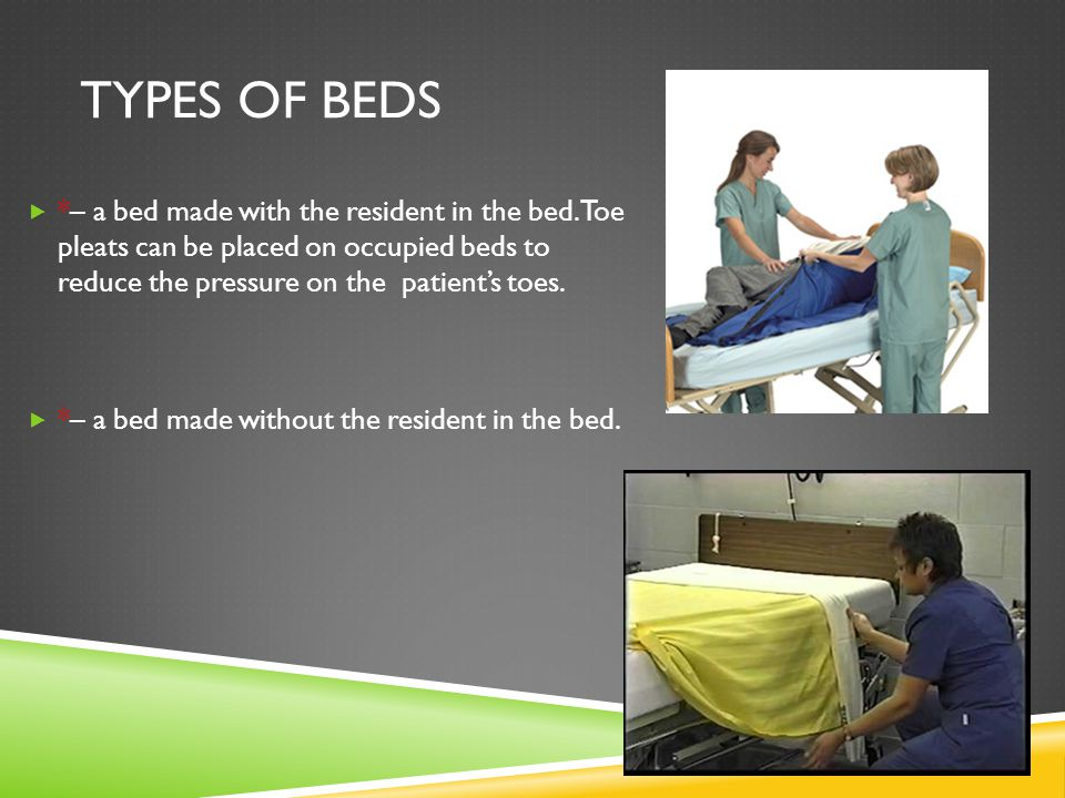 TYPES OF BEDS  *– a bed made with the resident in the bed. Toe pleats can be placed on occupied beds to reduce the pressure on the patient's toes. 