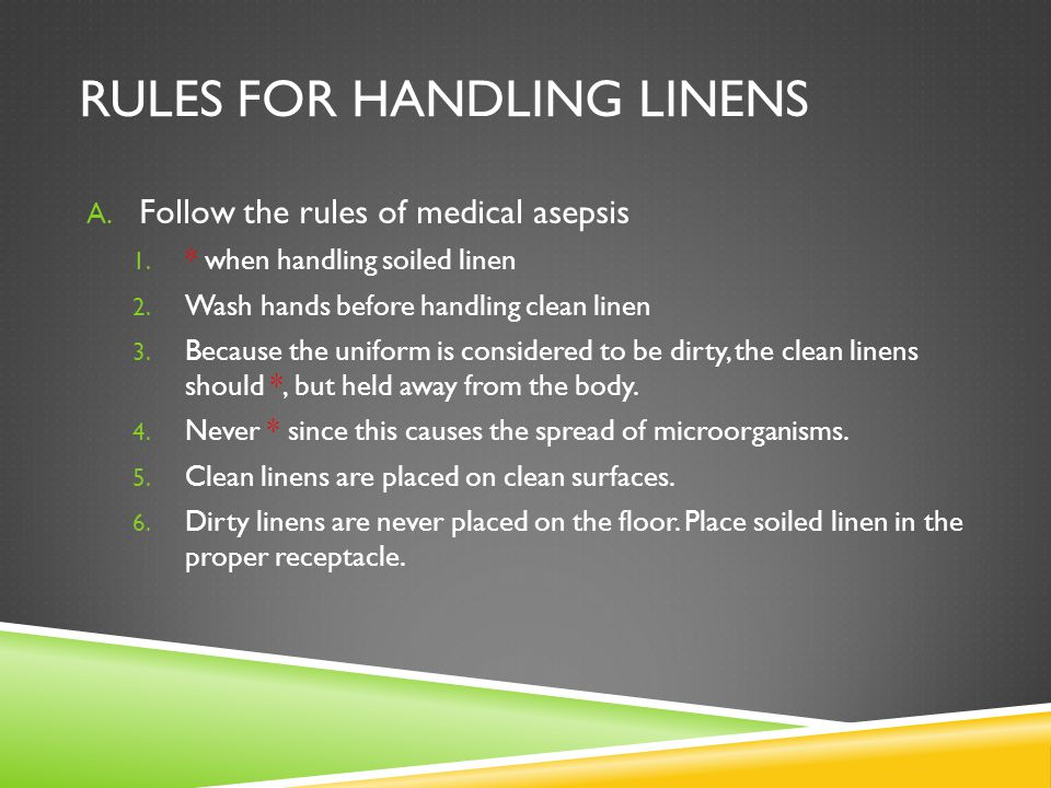 RULES FOR HANDLING LINENS A. Follow the rules of medical asepsis 1. * when handling soiled linen 2. Wash hands before handling clean linen 3. Because