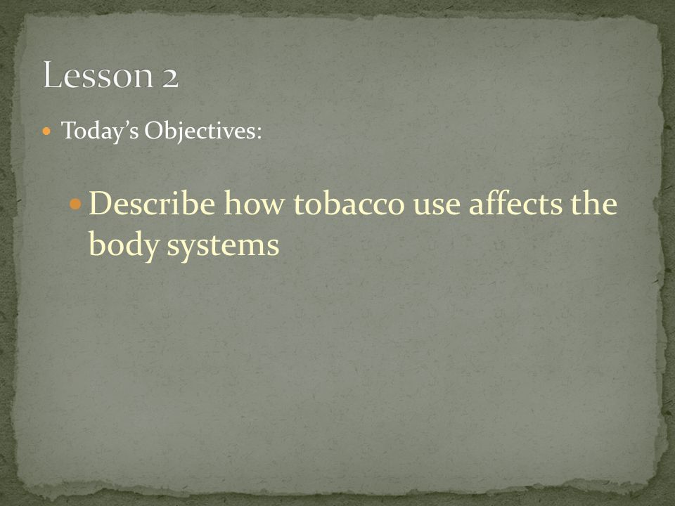 Today's Objectives: Describe how tobacco use affects the body systems