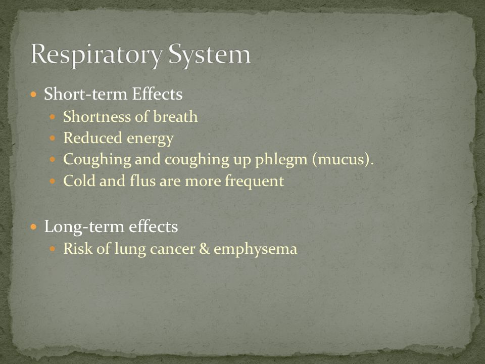 Short-term Effects Shortness of breath Reduced energy Coughing and coughing up phlegm (mucus). Cold and flus are more frequent Long-term effects Risk