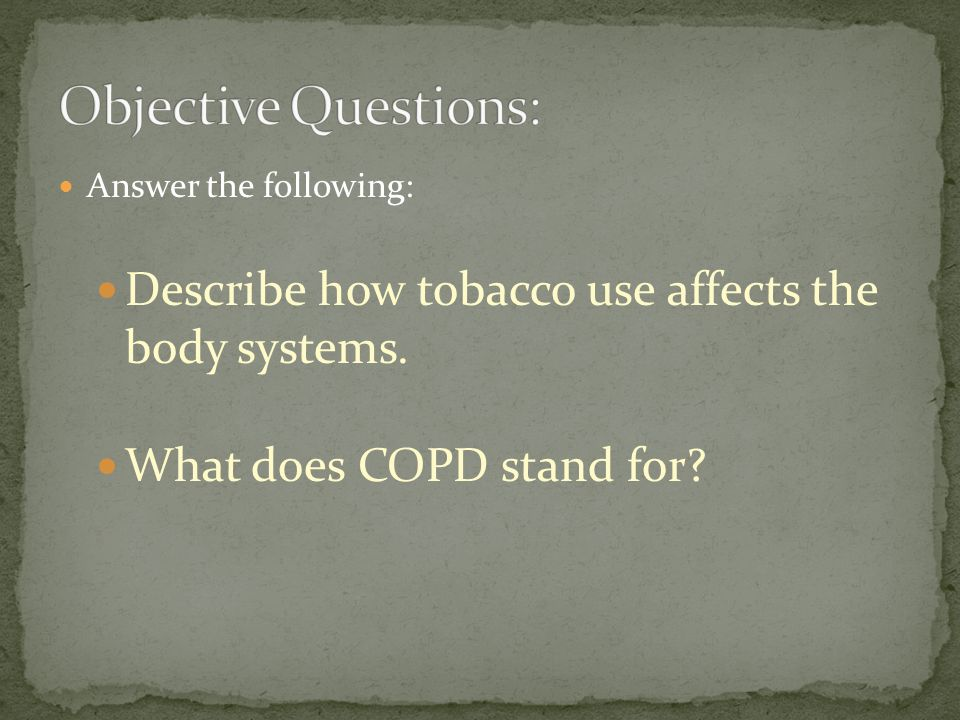 Answer the following: Describe how tobacco use affects the body systems. What does COPD stand for?