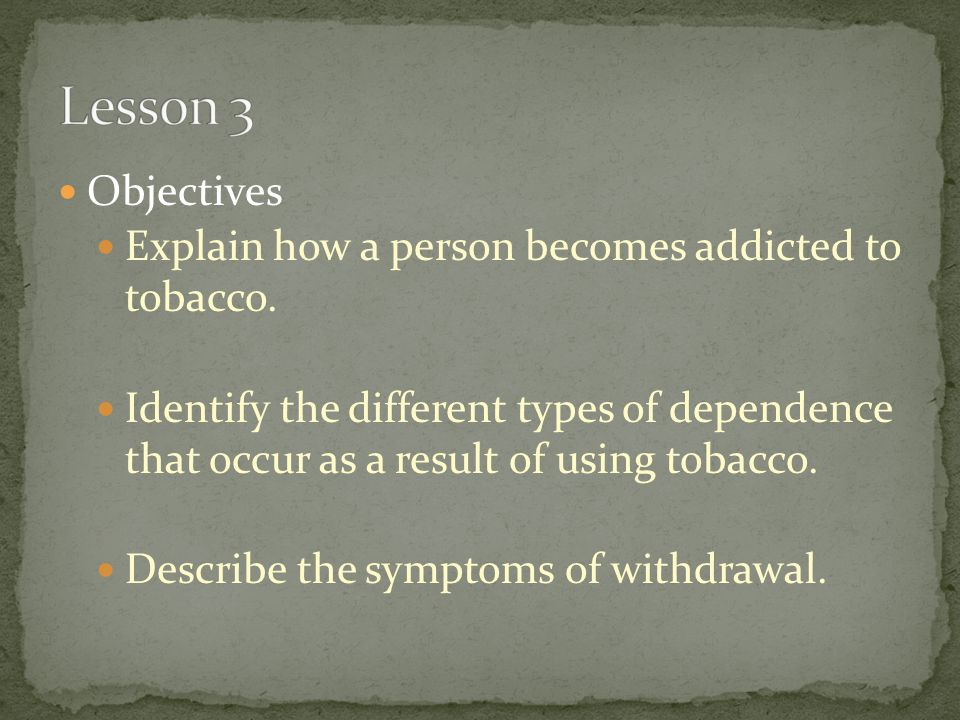 Objectives Explain how a person becomes addicted to tobacco. Identify the different types of dependence that occur as a result of using tobacco. Descr