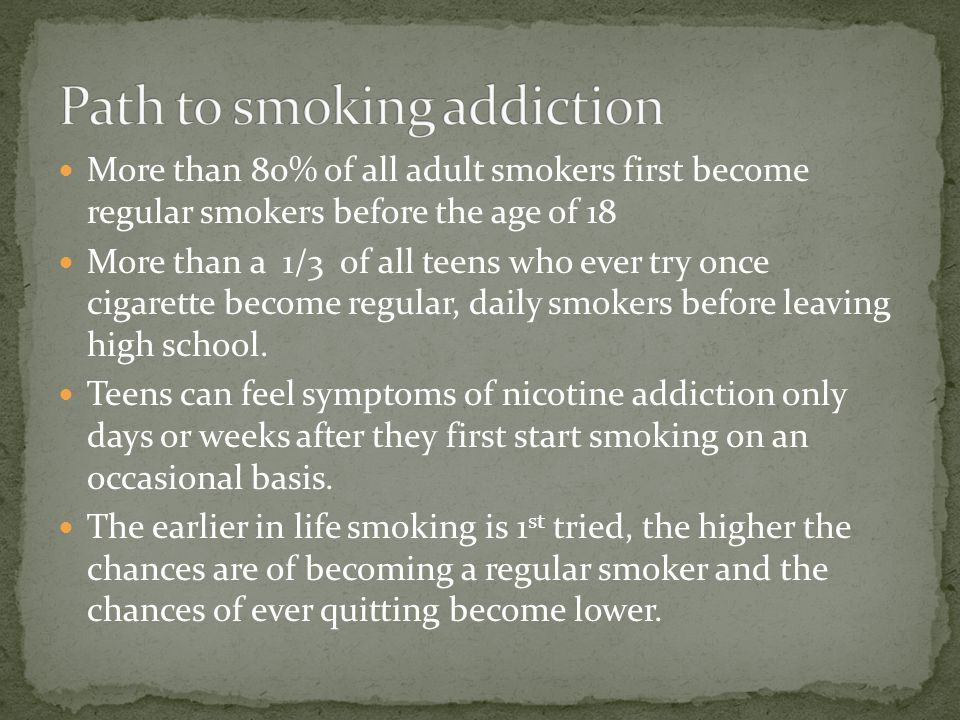 More than 80% of all adult smokers first become regular smokers before the age of 18 More than a 1/3 of all teens who ever try once cigarette become regular, daily smokers before leaving high school.