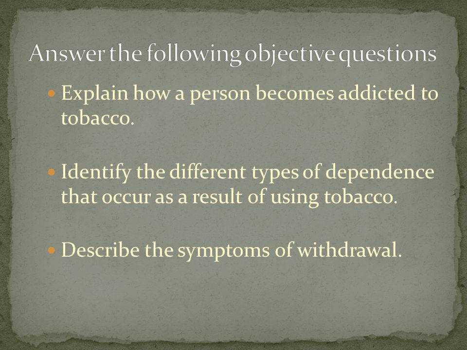 Explain how a person becomes addicted to tobacco. Identify the different types of dependence that occur as a result of using tobacco. Describe the sym