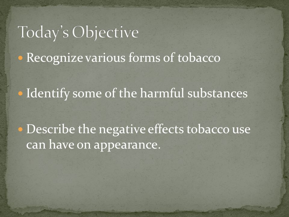 Recognize various forms of tobacco Identify some of the harmful substances Describe the negative effects tobacco use can have on appearance.
