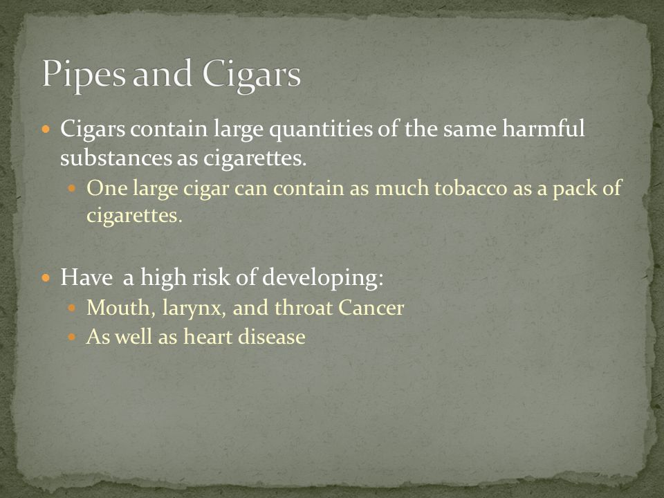 Cigars contain large quantities of the same harmful substances as cigarettes.