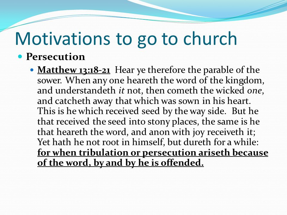 Motivations to go to church Persecution Matthew 13:18-21 Hear ye therefore the parable of the sower.