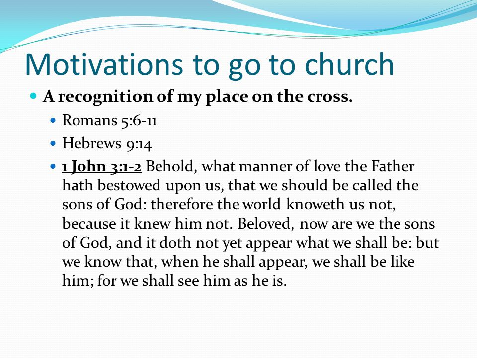Motivations to go to church A recognition of my place on the cross.
