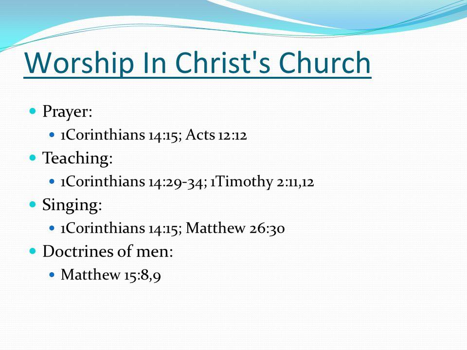 Prayer: 1Corinthians 14:15; Acts 12:12 Teaching: 1Corinthians 14:29-34; 1Timothy 2:11,12 Singing: 1Corinthians 14:15; Matthew 26:30 Doctrines of men: Matthew 15:8,9 Worship In Christ s Church