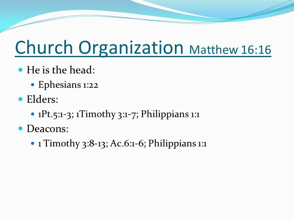 Church Organization Matthew 16:16 He is the head: Ephesians 1:22 Elders: 1Pt.5:1-3; 1Timothy 3:1-7; Philippians 1:1 Deacons: 1 Timothy 3:8-13; Ac.6:1-6; Philippians 1:1