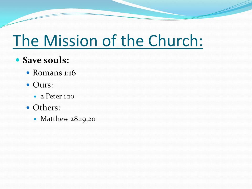 The Mission of the Church: Save souls: Romans 1:16 Ours: 2 Peter 1:10 Others: Matthew 28:19,20