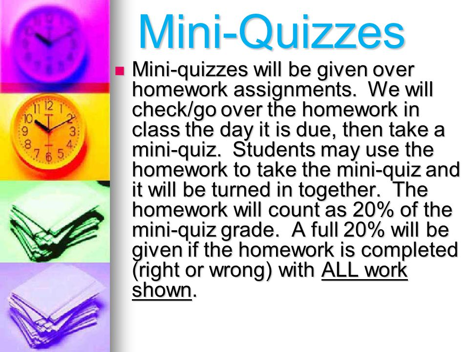 Mini-Quizzes Mini-quizzes will be given over homework assignments.