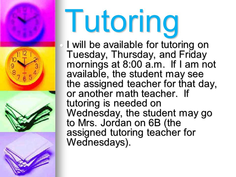 I will be available for tutoring on Tuesday, Thursday, and Friday mornings at 8:00 a.m.