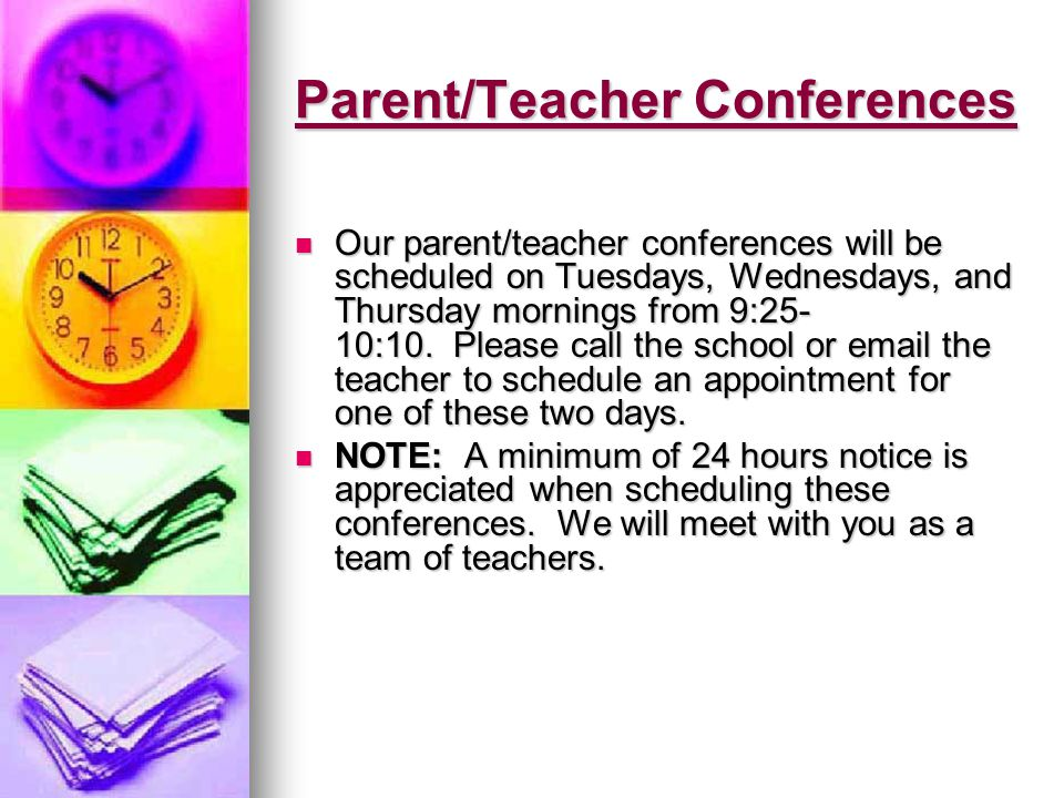 Parent/Teacher Conferences Our parent/teacher conferences will be scheduled on Tuesdays, Wednesdays, and Thursday mornings from 9:25- 10:10.