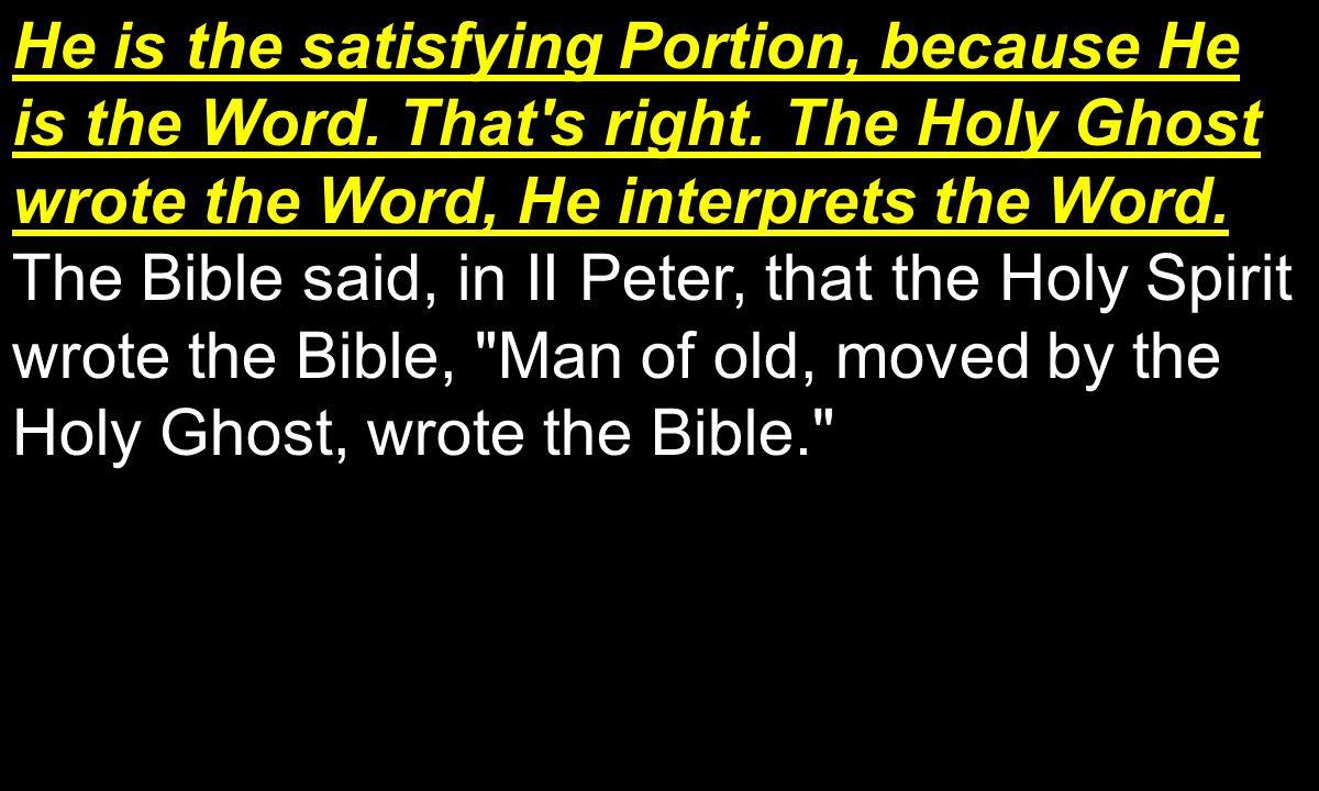 He is the satisfying Portion, because He is the Word.