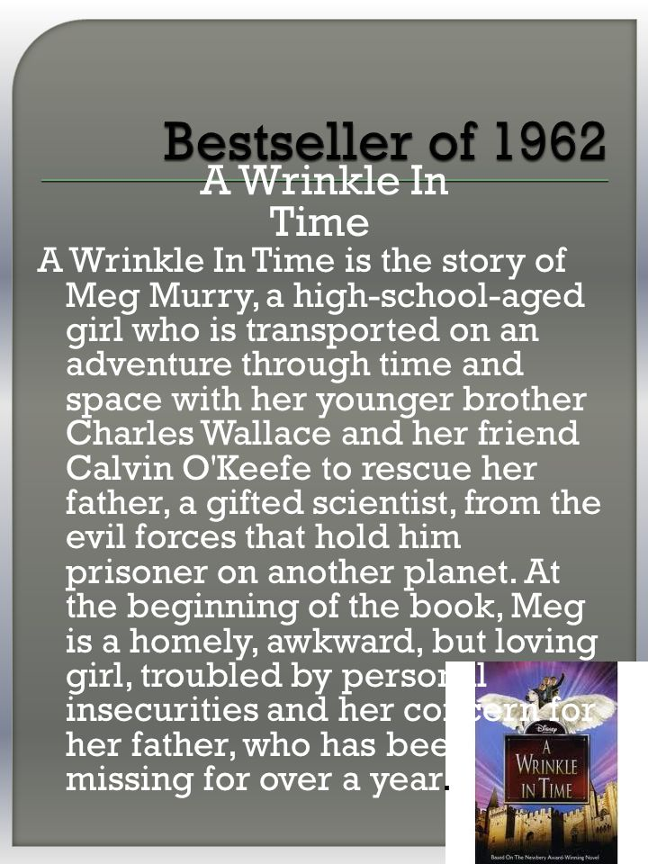 A Wrinkle In Time A Wrinkle In Time is the story of Meg Murry, a high-school-aged girl who is transported on an adventure through time and space with her younger brother Charles Wallace and her friend Calvin O Keefe to rescue her father, a gifted scientist, from the evil forces that hold him prisoner on another planet.