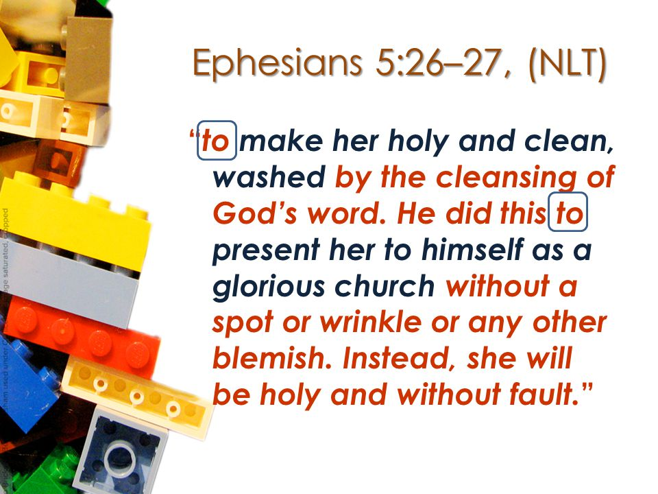 Ephesians 5:26–27, (NLT) to make her holy and clean, washed by the cleansing of God's word.